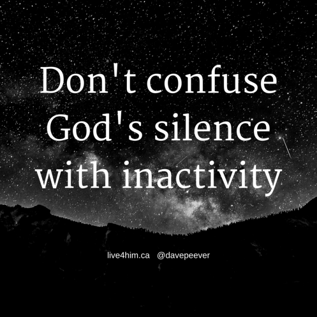 Do not confuse God's silence with in activity